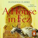 House in Fez: Building a Life in the Ancient Heart of Morocco, Suzanna Clarke