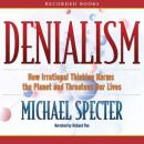 Denialism: How Irrational Thinking Hinders Scientific Progress, Harms the Planet, and Threatens Our Lives, Michael Specter