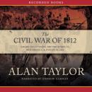 Civil War of 1812: American Citizens, British Subjects, Irish Rebels, & Indian Allies, Alan Taylor
