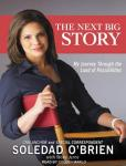 Next Big Story: My Journey Through the Land of Possibilities, Soledad O'brien, Rose Arce