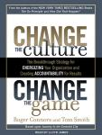 Change the Culture, Change the Game: The Breakthrough Strategy for Energizing Your Organization and Creating Accountability for Results, Tom Smith, Roger Connors
