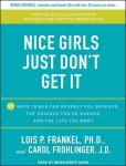 Nice Girls Just Don't Get It: 99 Ways to Win the Respect You Deserve, the Success You've Earned, and the Life You Want, Carol Frohlinger, Lois P. Frankel, Ph.D.