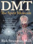 DMT: The Spirit Molecule: A Doctor's Revolutionary Research into the Biology of Near-Death and Mystical Experiences, Rick Strassman, M.D.