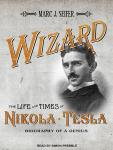 Wizard: The Life and Times of Nikola Tesla: Biography of a Genius, Marc J. Seifer