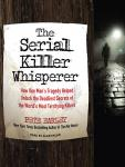 Serial Killer Whisperer: How One Man's Tragedy Helped Unlock the Deadliest Secrets of the World's Most Terrifying Killers, Pete Earley