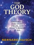 God Theory: Universes, Zero-Point Fields and What's Behind It All, Bernard Haisch