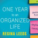 One Year to an Organized Life: From Your Closets to Your Finances, the Week-by-Week Guide to Getting Completely Organized for Good, Regina Leeds