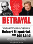 Betrayal: Whitey Bulger and the FBI Agent Who Fought to Bring Him Down, Robert Fitzpatrick, Jon Land