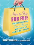 How to Shop for Free: Shopping Secrets for Smart Women Who Love to Get Something for Nothing, Kathy Spencer, Samantha Rose