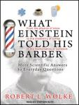What Einstein Told His Barber: More Scientific Answers to Everyday Questions, Robert L. Wolke