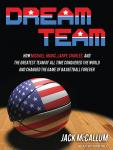 Dream Team: How Michael, Magic, Larry, Charles, and the Greatest Team of All Time Conquered the World and Changed the Game of Basketball Forever, Jack McCallum