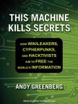 This Machine Kills Secrets: How Wikileakers, Cypherpunks, and Hacktivists Aim to Free the World's In Audiobook