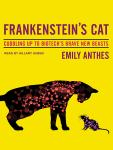Frankenstein's Cat: Cuddling Up to Biotech's Brave New Beasts, Emily Anthes