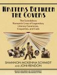 Writers Between the Covers: The Scandalous Romantic Lives of Legendary Literary Casanovas, Coquettes, and Cads, Joni Rendon, Shannon McKenna Schmidt