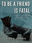 To Be a Friend Is Fatal: The Fight to Save the Iraqis America Left Behind, Kirk W. Johnson