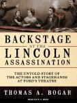 Backstage at the Lincoln Assassination: The Untold Story of the Actors and Stagehands at Ford's Theatre, Thomas A. Bogar