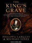 King's Grave: The Discovery of Richard III's Lost Burial Place and the Clues It Holds, Philippa Langley, Michael Jones
