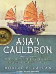 Asia's Cauldron: The South China Sea and the End of a Stable Pacific, Robert D. Kaplan