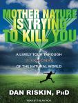 Mother Nature Is Trying to Kill You: A Lively Tour Through the Dark Side of the Natural World, Dan Riskin, Ph.D.