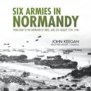 Six Armies in Normandy: From D-Day to the Liberation of Paris, June 6th-August 25th, 1944 Audiobook