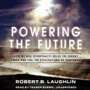 Powering the Future: How We Will (Eventually) Solve the Energy Crisis and Fuel the Civilization of Tomorrow, Robert B. Laughlin