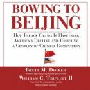 Bowing to Beijing: How Barack Obama Is Hastening America's Decline and Ushering a Century of Chinese Domination, William C. Triplett II, Brett Decker