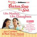 Chicken Soup for the Soul: Like Mother, Like Daughter - 30 Stories about Learning from Each Other,, Mark Victor Hansen, Jack Canfield