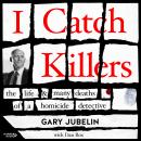 I Catch Killers: The Life and Many Deaths of a Homicide Detective Audiobook