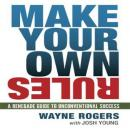 Make Your Own Rules: A Renegade Guide to Unconventional Success, Wayne Rogers, Josh Young