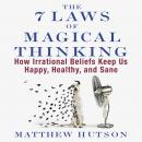 7 Laws of Magical Thinking: How Irrational Beliefs Keep Us Happy, Healthy, and Sane, Matthew Hutson