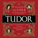 Tudor: Passion. Manipulation. Murder. The Story of England's Most Notorious Royal Family, Leanda De Lisle