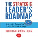 Strategic Leader's Roadmap: 6 Steps for Integrating Leadership and Strategy, Harbir Singh, Michael Useem