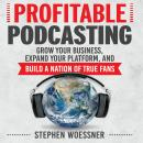 Profitable Podcasting: Grow Your Business, Expand Your Platform, and Build a Nation of True Fans, Stephen Woessner