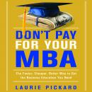 Don't Pay for Your MBA: The Faster, Cheaper, Better Way to Get the Business Education You Need, Laurie Pickard