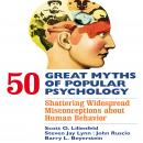 50 Great Myths of Popular Psychology : Shattering Widespread Misconceptions about Human Behavior, Barry L. Beyerstein, Steven Jay Lynn, Scott O. Lilienfeld