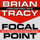 Focal Point: A Proven System to Simplify Your Life, Double Your Productivity, and Achieve All Your Goals, Brian Tracy