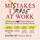 Mistakes I Made at Work: 25 Influential Women Reflect on What They Got Out of Getting It Wrong Audiobook