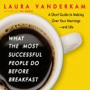 What the Most Successful People Do Before Breakfast: A Short Guide to Making Over Your Mornings-and Life (Intl Ed), Laura Vanderkam