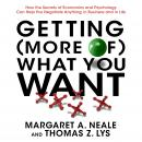 Getting (More of) What You Want: How the Secrets of Economics and Psychology Can Help You Negotiate Anything, in Business and in Life, Thomas Z. Lys, Margaret A. Neale