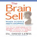 Brain Sell: When Science Meets Shopping; How the new mind sciences and the persuasion industry are reading our thoughts, influencing our emotions, and stimulating us to shop, Dr. David Lewis