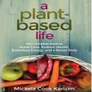 Plant-Based Life: Your Complete Guide to Great Food, Radiant Health, Boundless Energy, and a Better Body, Micaela Cook Karlsen