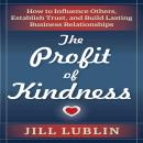 Profit of Kindness : How to Influence Others, Establish Trust, and Build Lasting Business Relationships, Jill Lublin