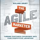 Agile Marketer : Turning Customer Experience Into Your Competitive Advantage, Roland Smart