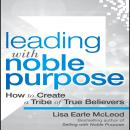 Leading with Noble Purpose : How to Create a Tribe of True Believers, Lisa Earle McLeod