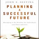 Planning a Successful Future: Managing to Be Wealthy for Individuals and Their Advisors, John E. Sestina