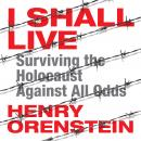 I Shall Live: Surviving the Holocaust Against All Odds, Henry Orenstein