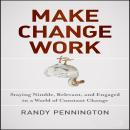 Make Change Work: Staying Nimble, Relevant, and Engaged in a World of Constant Change, Randy Pennington