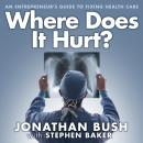 Where Does It Hurt?: An Entrepreneur's Guide to Fixing Health Care, Jonathan Bush, Stephen Baker