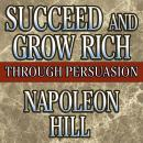 Succeed and Grow Rich Through Persuasion: Revised Edition, Napoleon Hill