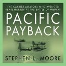 Pacific Payback: The Carrier Aviators Who Avenged Pearl Harbor at the Battle of Midway, Stephen L. Moore